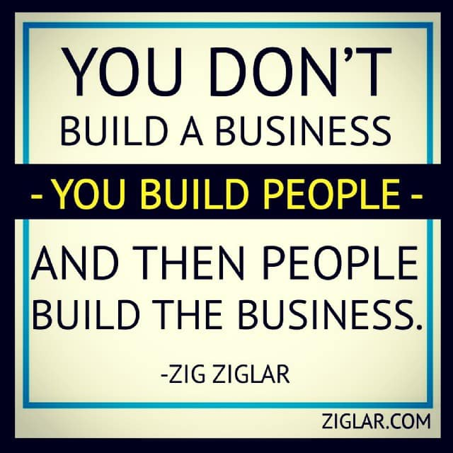 you don't build a business, you build a people and then people build a business